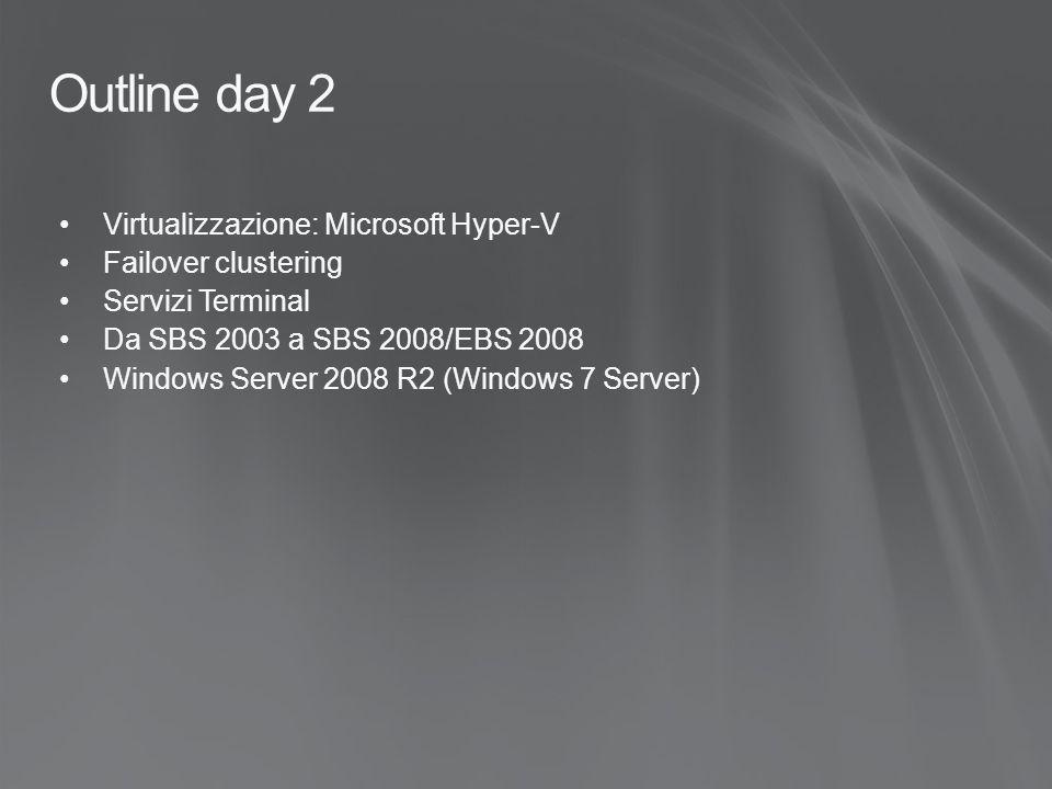 Outline day 2 Virtualizzazione: Microsoft Hyper-V Failover clustering Servizi Terminal Da SBS 2003 a SBS 2008/EBS 2008 Windows Server 2008 R2 (Windows 7 Server)