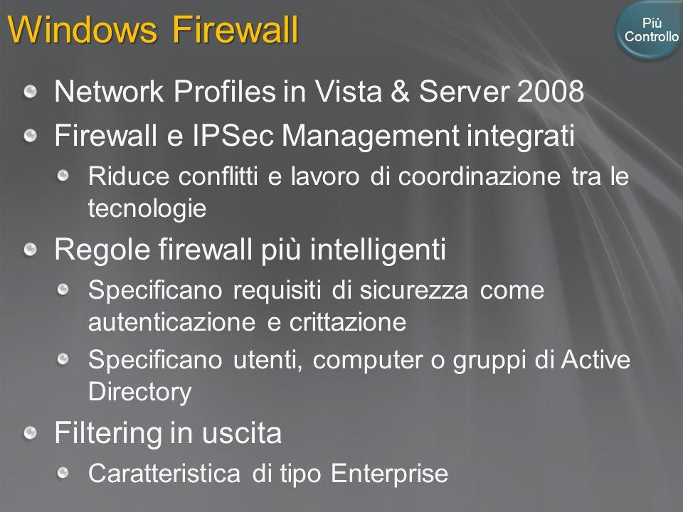 Windows Firewall Più Controllo Network Profiles in Vista & Server 2008 Firewall e IPSec Management integrati Riduce conflitti e lavoro di coordinazione tra le tecnologie Regole firewall più intelligenti Specificano requisiti di sicurezza come autenticazione e crittazione Specificano utenti, computer o gruppi di Active Directory Filtering in uscita Caratteristica di tipo Enterprise