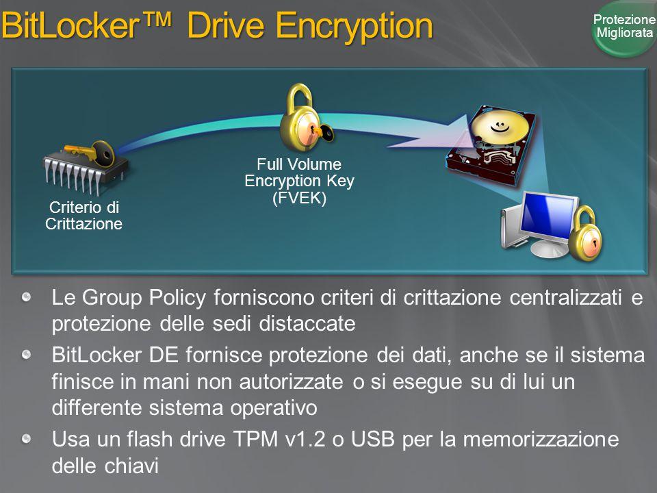 BitLocker™ Drive Encryption Le Group Policy forniscono criteri di crittazione centralizzati e protezione delle sedi distaccate BitLocker DE fornisce protezione dei dati, anche se il sistema finisce in mani non autorizzate o si esegue su di lui un differente sistema operativo Usa un flash drive TPM v1.2 o USB per la memorizzazione delle chiavi Protezione Migliorata Full Volume Encryption Key (FVEK) Criterio di Crittazione