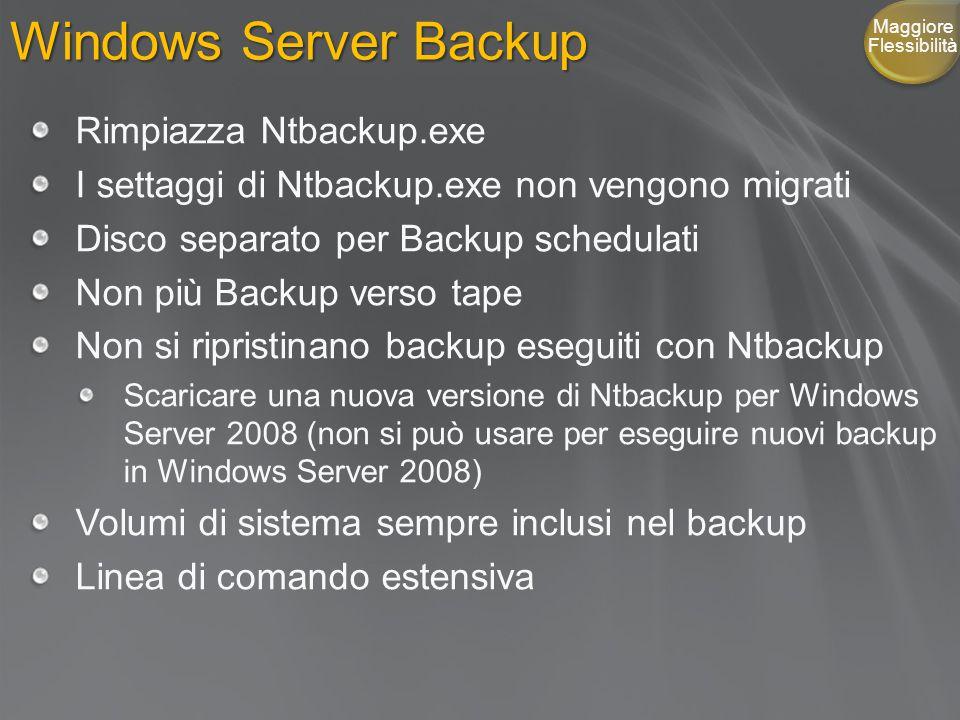 Windows Server Backup Rimpiazza Ntbackup.exe I settaggi di Ntbackup.exe non vengono migrati Disco separato per Backup schedulati Non più Backup verso tape Non si ripristinano backup eseguiti con Ntbackup Scaricare una nuova versione di Ntbackup per Windows Server 2008 (non si può usare per eseguire nuovi backup in Windows Server 2008) Volumi di sistema sempre inclusi nel backup Linea di comando estensiva Maggiore Flessibilità