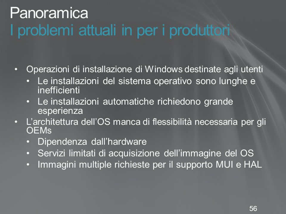 56 Panoramica I problemi attuali in per i produttori Operazioni di installazione di Windows destinate agli utenti Le installazioni del sistema operativo sono lunghe e inefficienti Le installazioni automatiche richiedono grande esperienza L'architettura dell'OS manca di flessibilità necessaria per gli OEMs Dipendenza dall'hardware Servizi limitati di acquisizione dell'immagine del OS Immagini multiple richieste per il supporto MUI e HAL