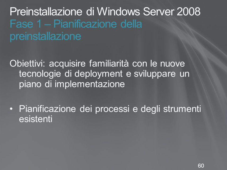 60 Preinstallazione di Windows Server 2008 Fase 1 – Pianificazione della preinstallazione Obiettivi: acquisire familiarità con le nuove tecnologie di deployment e sviluppare un piano di implementazione Pianificazione dei processi e degli strumenti esistenti