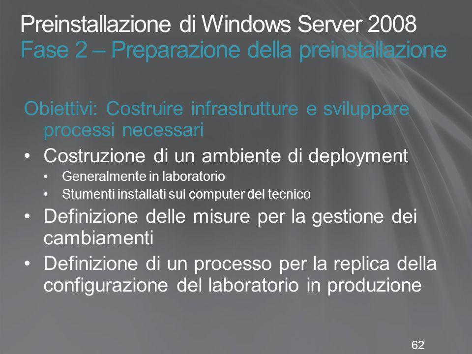 62 Preinstallazione di Windows Server 2008 Fase 2 – Preparazione della preinstallazione Obiettivi: Costruire infrastrutture e sviluppare processi nece