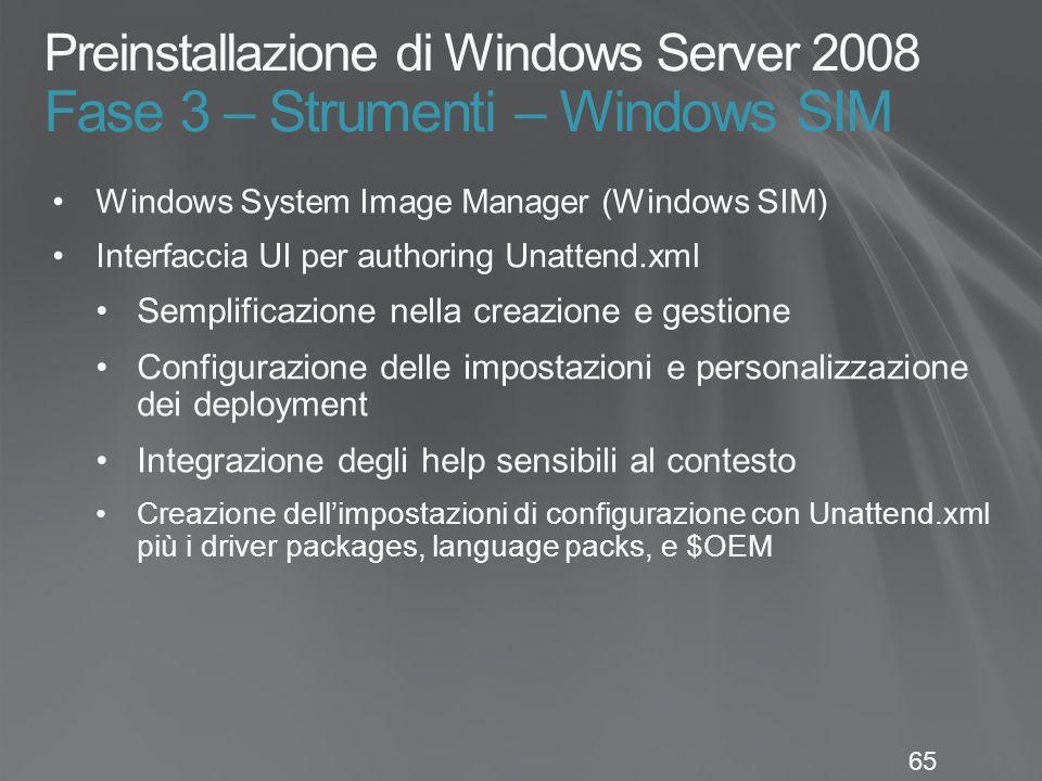 65 Preinstallazione di Windows Server 2008 Fase 3 – Strumenti – Windows SIM Windows System Image Manager (Windows SIM) Interfaccia UI per authoring Unattend.xml Semplificazione nella creazione e gestione Configurazione delle impostazioni e personalizzazione dei deployment Integrazione degli help sensibili al contesto Creazione dell'impostazioni di configurazione con Unattend.xml più i driver packages, language packs, e $OEM