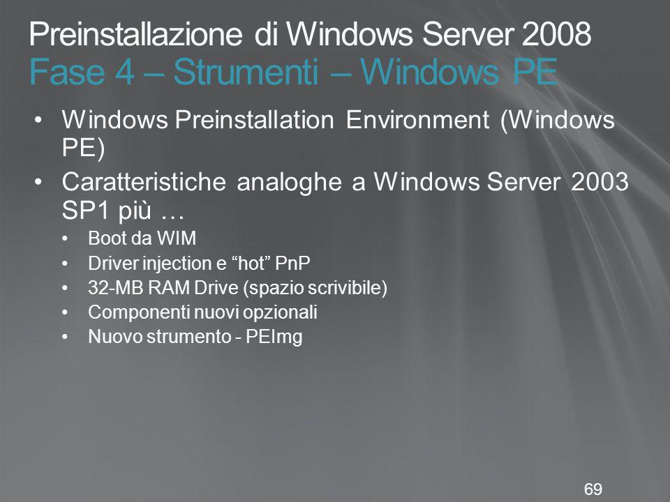 69 Preinstallazione di Windows Server 2008 Fase 4 – Strumenti – Windows PE Windows Preinstallation Environment (Windows PE) Caratteristiche analoghe a Windows Server 2003 SP1 più … Boot da WIM Driver injection e hot PnP 32-MB RAM Drive (spazio scrivibile) Componenti nuovi opzionali Nuovo strumento - PEImg