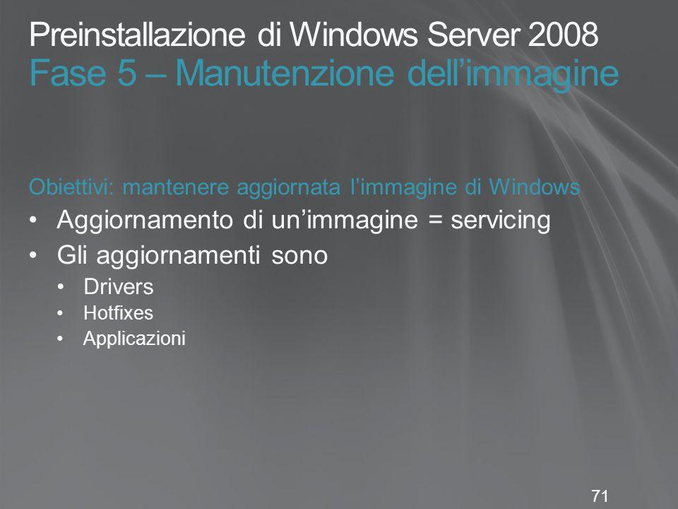 71 Preinstallazione di Windows Server 2008 Fase 5 – Manutenzione dell'immagine Obiettivi: mantenere aggiornata l'immagine di Windows Aggiornamento di un'immagine = servicing Gli aggiornamenti sono Drivers Hotfixes Applicazioni