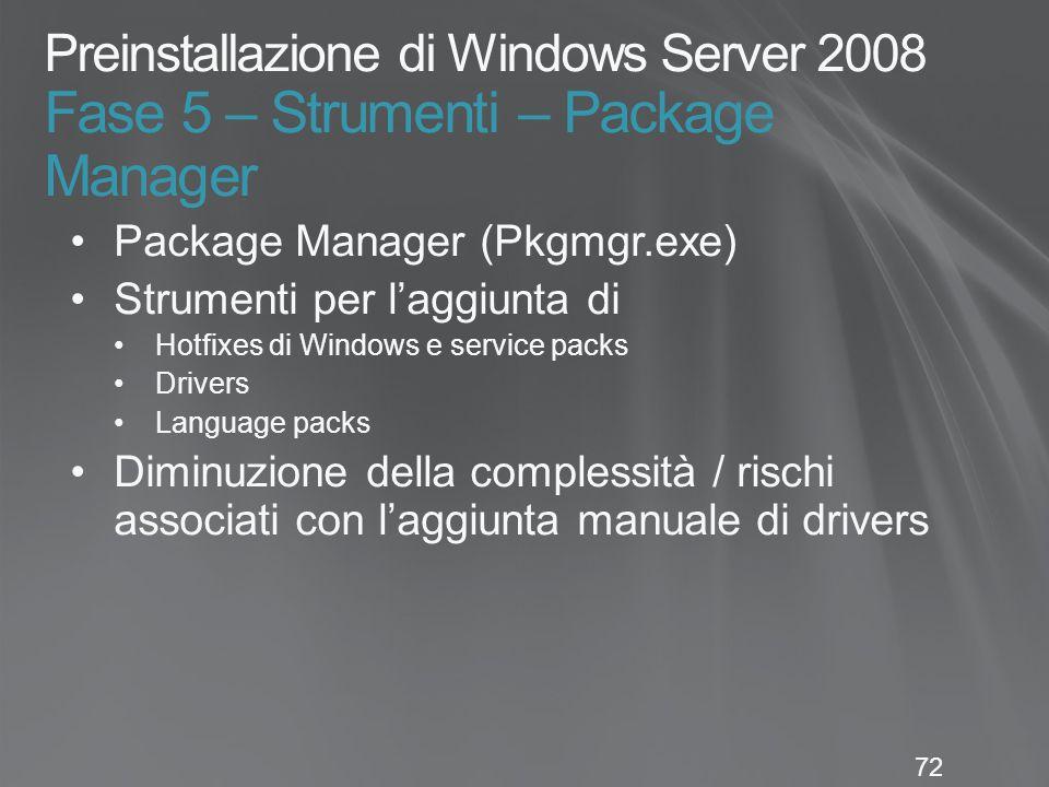 72 Preinstallazione di Windows Server 2008 Fase 5 – Strumenti – Package Manager Package Manager (Pkgmgr.exe) Strumenti per l'aggiunta di Hotfixes di W