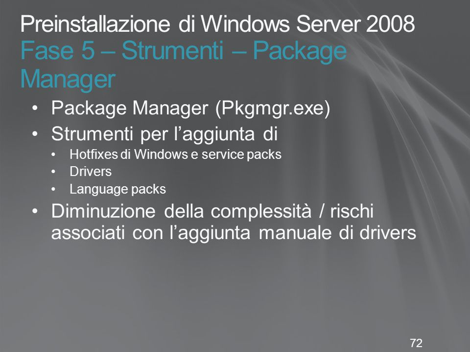 72 Preinstallazione di Windows Server 2008 Fase 5 – Strumenti – Package Manager Package Manager (Pkgmgr.exe) Strumenti per l'aggiunta di Hotfixes di Windows e service packs Drivers Language packs Diminuzione della complessità / rischi associati con l'aggiunta manuale di drivers