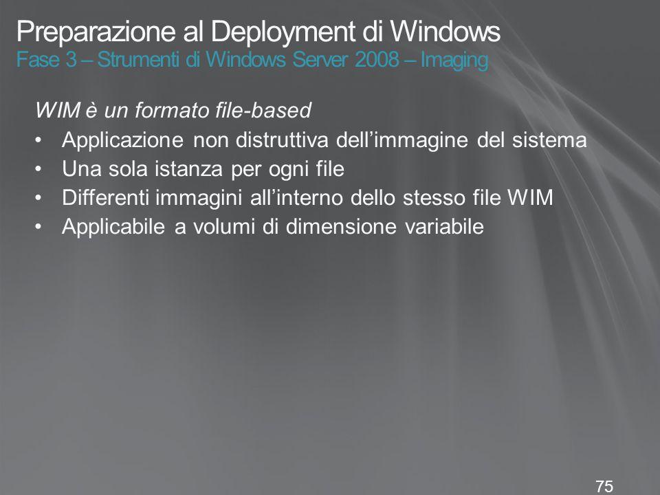 75 Preparazione al Deployment di Windows Fase 3 – Strumenti di Windows Server 2008 – Imaging WIM è un formato file-based Applicazione non distruttiva dell'immagine del sistema Una sola istanza per ogni file Differenti immagini all'interno dello stesso file WIM Applicabile a volumi di dimensione variabile