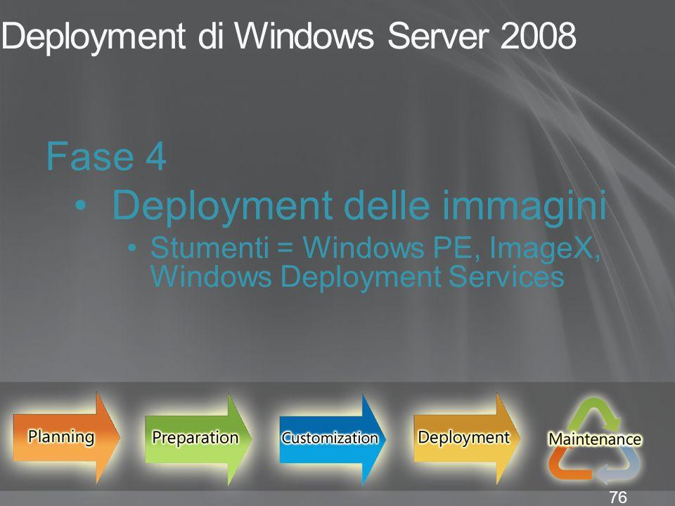 76 Deployment di Windows Server 2008 Fase 4 Deployment delle immagini Stumenti = Windows PE, ImageX, Windows Deployment Services