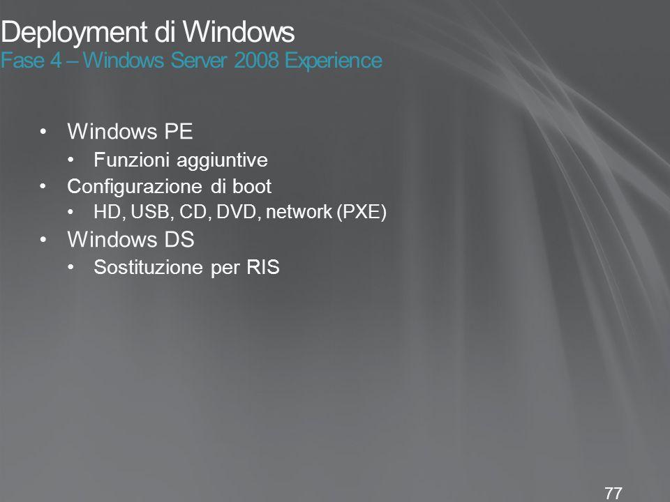 77 Deployment di Windows Fase 4 – Windows Server 2008 Experience Windows PE Funzioni aggiuntive Configurazione di boot HD, USB, CD, DVD, network (PXE) Windows DS Sostituzione per RIS