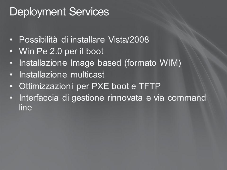 Deployment Services Possibilità di installare Vista/2008 Win Pe 2.0 per il boot Installazione Image based (formato WIM) Installazione multicast Ottimizzazioni per PXE boot e TFTP Interfaccia di gestione rinnovata e via command line