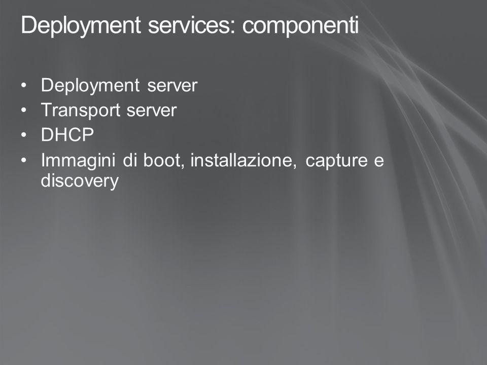 Deployment services: componenti Deployment server Transport server DHCP Immagini di boot, installazione, capture e discovery