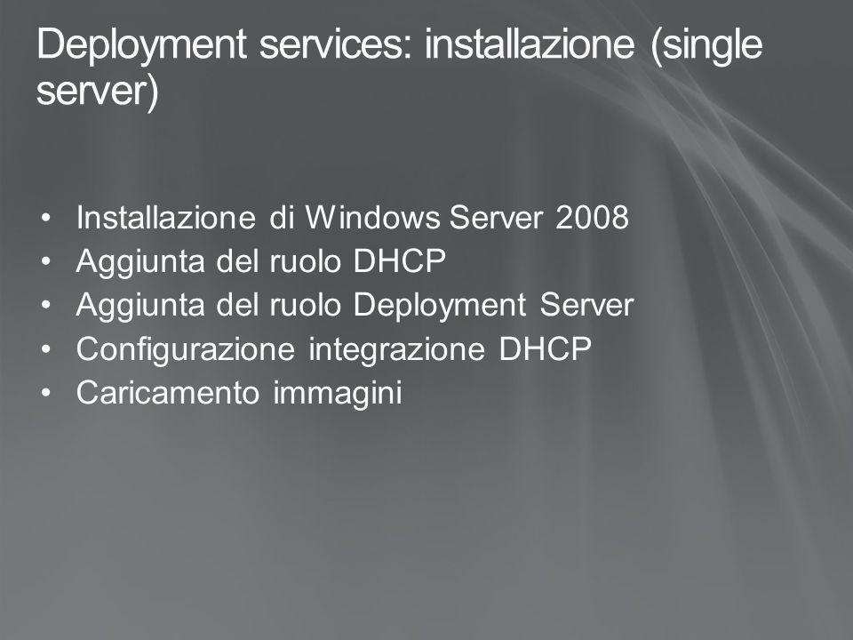 Deployment services: installazione (single server) Installazione di Windows Server 2008 Aggiunta del ruolo DHCP Aggiunta del ruolo Deployment Server Configurazione integrazione DHCP Caricamento immagini