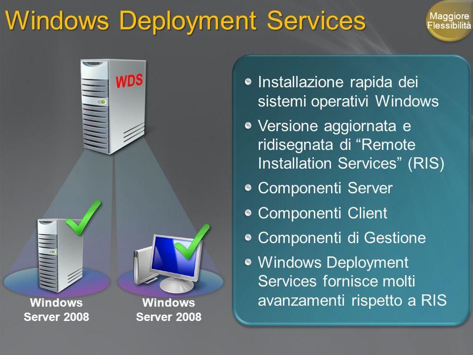 Windows Deployment Services Installazione rapida dei sistemi operativi Windows Versione aggiornata e ridisegnata di Remote Installation Services (RIS) Componenti Server Componenti Client Componenti di Gestione Windows Deployment Services fornisce molti avanzamenti rispetto a RIS Windows Server 2008 Maggiore Flessibilità