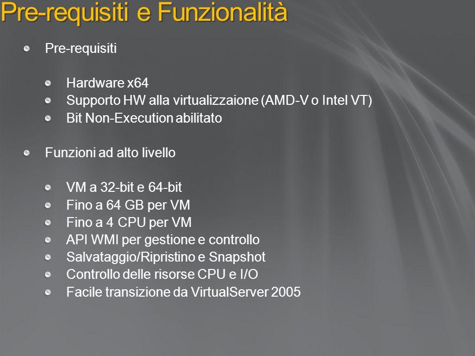 Pre-requisiti e Funzionalità Pre-requisiti Hardware x64 Supporto HW alla virtualizzaione (AMD-V o Intel VT) Bit Non-Execution abilitato Funzioni ad alto livello VM a 32-bit e 64-bit Fino a 64 GB per VM Fino a 4 CPU per VM API WMI per gestione e controllo Salvataggio/Ripristino e Snapshot Controllo delle risorse CPU e I/O Facile transizione da VirtualServer 2005