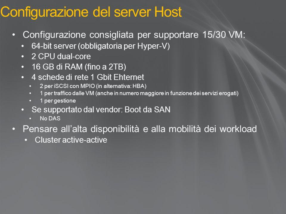 Configurazione del server Host Configurazione consigliata per supportare 15/30 VM: 64-bit server (obbligatoria per Hyper-V) 2 CPU dual-core 16 GB di RAM (fino a 2TB) 4 schede di rete 1 Gbit Ehternet 2 per iSCSI con MPIO (in alternativa: HBA) 1 per traffico dalle VM (anche in numero maggiore in funzione dei servizi erogati) 1 per gestione Se supportato dal vendor: Boot da SAN No DAS Pensare all'alta disponibilità e alla mobilità dei workload Cluster active-active