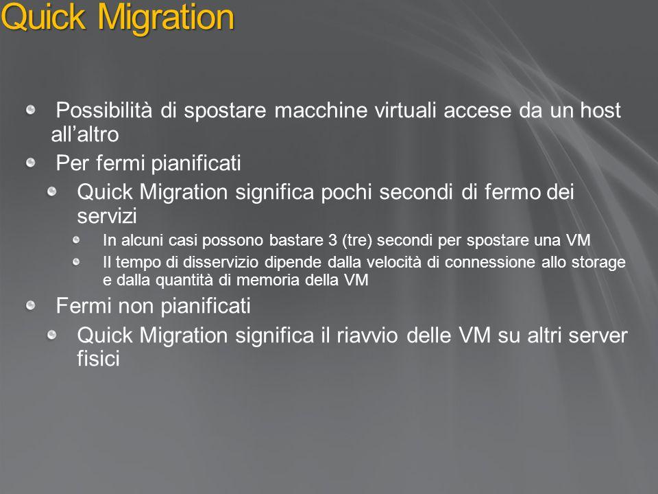 Quick Migration Possibilità di spostare macchine virtuali accese da un host all'altro Per fermi pianificati Quick Migration significa pochi secondi di fermo dei servizi In alcuni casi possono bastare 3 (tre) secondi per spostare una VM Il tempo di disservizio dipende dalla velocità di connessione allo storage e dalla quantità di memoria della VM Fermi non pianificati Quick Migration significa il riavvio delle VM su altri server fisici
