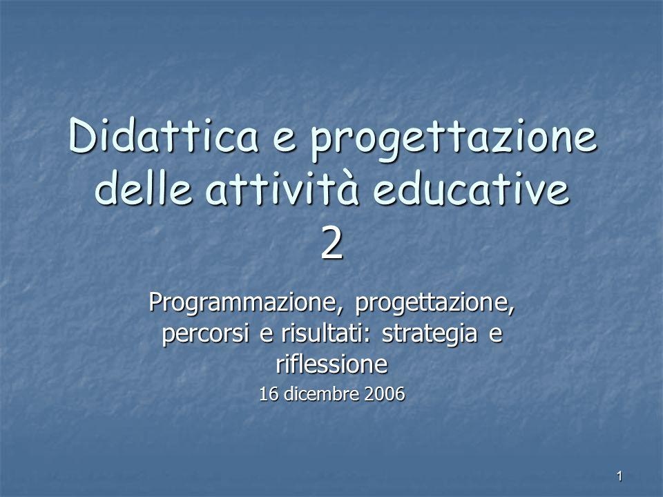 1 Didattica e progettazione delle attività educative 2 Programmazione, progettazione, percorsi e risultati: strategia e riflessione 16 dicembre 2006
