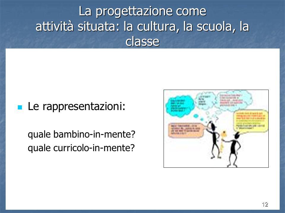12 La progettazione come attività situata: la cultura, la scuola, la classe Le rappresentazioni: Le rappresentazioni: quale bambino-in-mente.