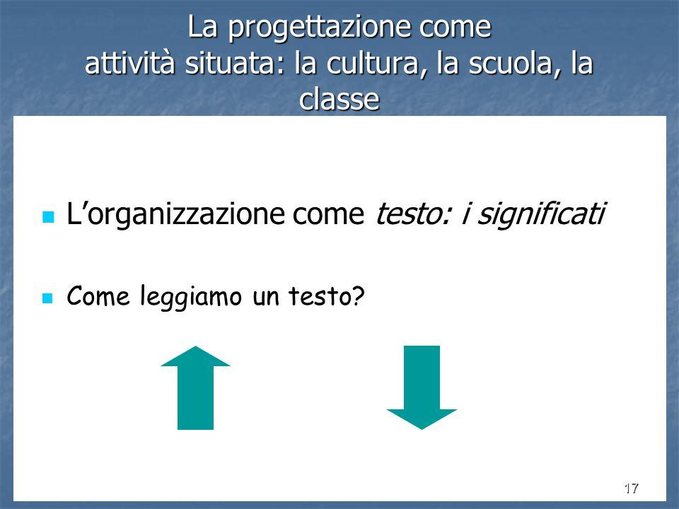 17 La progettazione come attività situata: la cultura, la scuola, la classe L'organizzazione come testo: i significati L'organizzazione come testo: i significati Come leggiamo un testo.