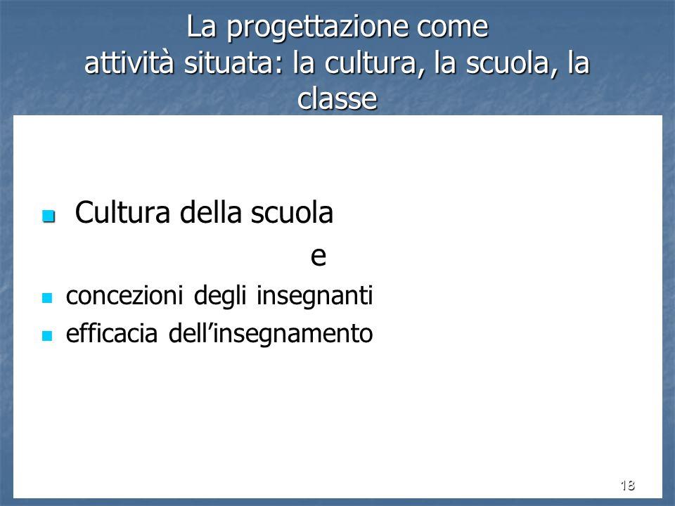 18 La progettazione come attività situata: la cultura, la scuola, la classe Cultura della scuola Cultura della scuolae concezioni degli insegnanti concezioni degli insegnanti efficacia dell'insegnamento efficacia dell'insegnamento