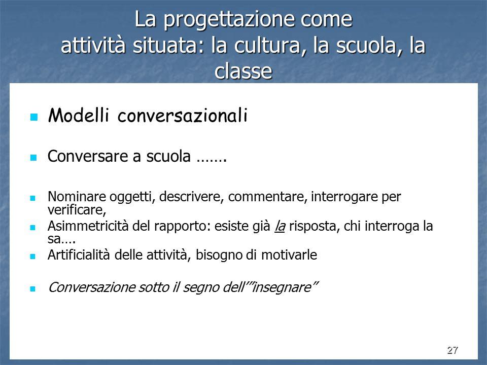 27 La progettazione come attività situata: la cultura, la scuola, la classe Modelli conversazionali Modelli conversazionali Conversare a scuola …….