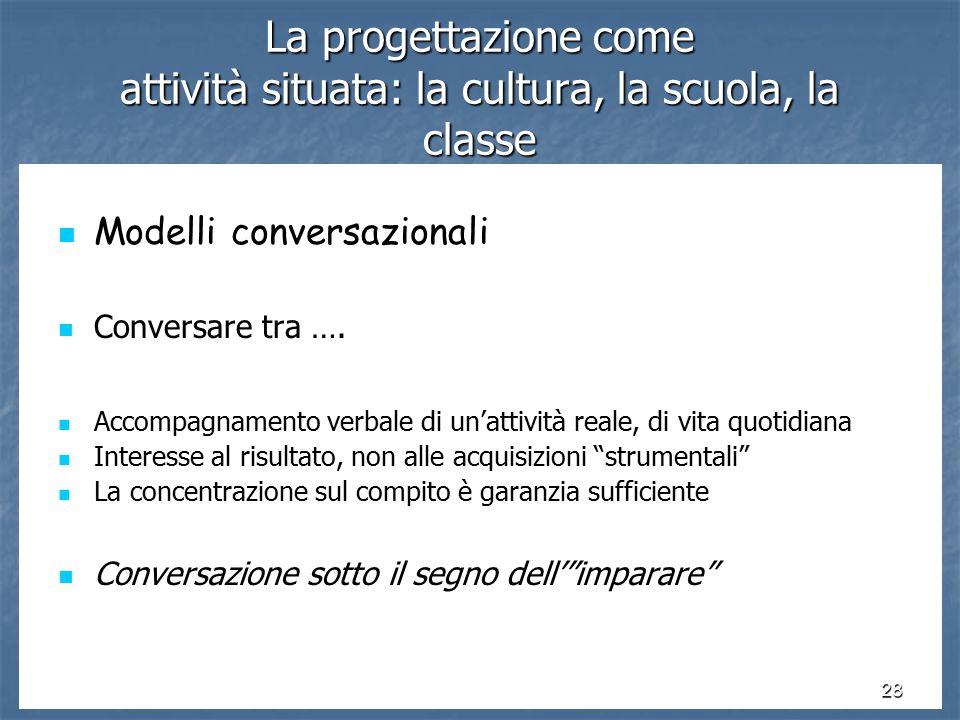 28 La progettazione come attività situata: la cultura, la scuola, la classe Modelli conversazionali Modelli conversazionali Conversare tra ….
