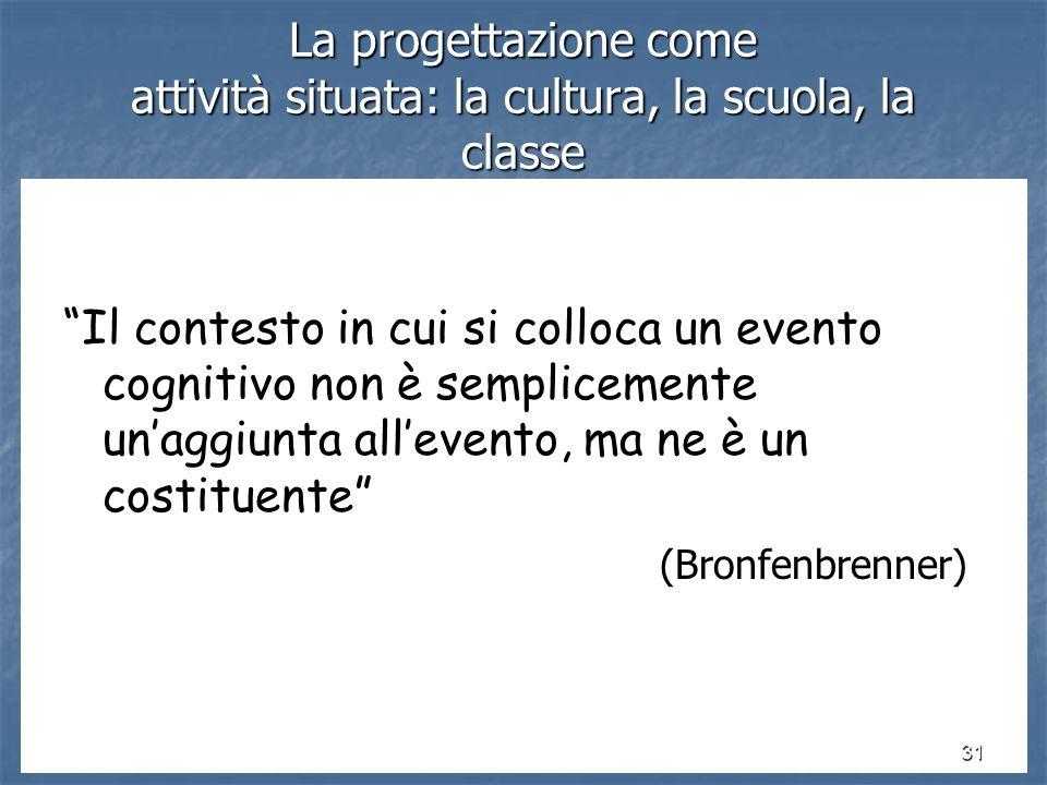 31 La progettazione come attività situata: la cultura, la scuola, la classe Il contesto in cui si colloca un evento cognitivo non è semplicemente un'aggiunta all'evento, ma ne è un costituente (Bronfenbrenner) (Bronfenbrenner)
