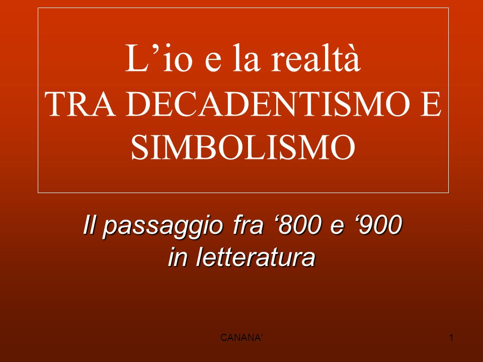 L'io e la realtà TRA DECADENTISMO E SIMBOLISMO Il passaggio fra '800 e '900 in letteratura 1CANANA'