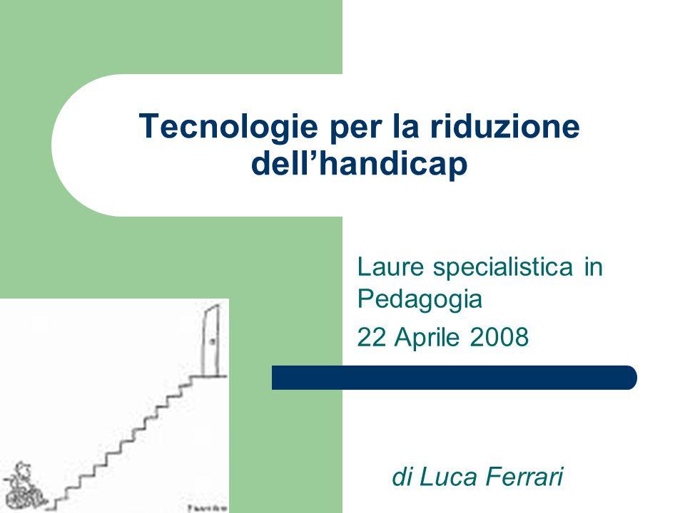 Tecnologie per la riduzione dell'handicap Laure specialistica in Pedagogia 22 Aprile 2008 di Luca Ferrari