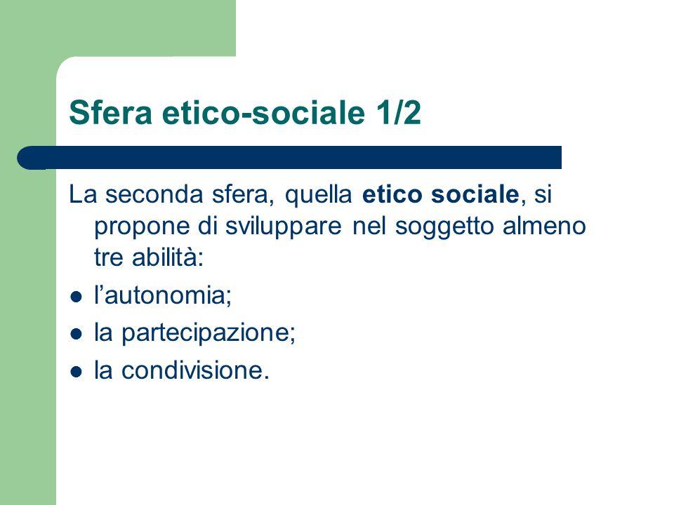 Sfera etico-sociale 1/2 La seconda sfera, quella etico sociale, si propone di sviluppare nel soggetto almeno tre abilità: l'autonomia; la partecipazio