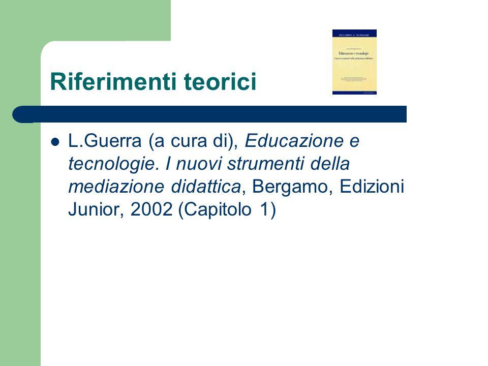 Riferimenti teorici L.Guerra (a cura di), Educazione e tecnologie. I nuovi strumenti della mediazione didattica, Bergamo, Edizioni Junior, 2002 (Capit