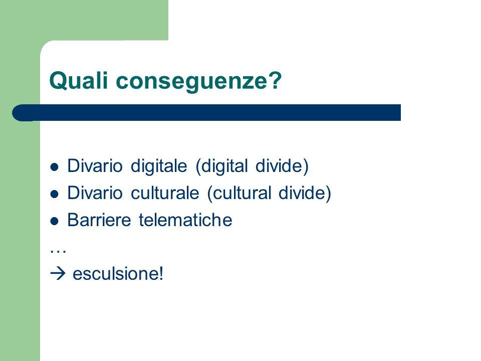 Quali conseguenze? Divario digitale (digital divide) Divario culturale (cultural divide) Barriere telematiche …  esculsione!