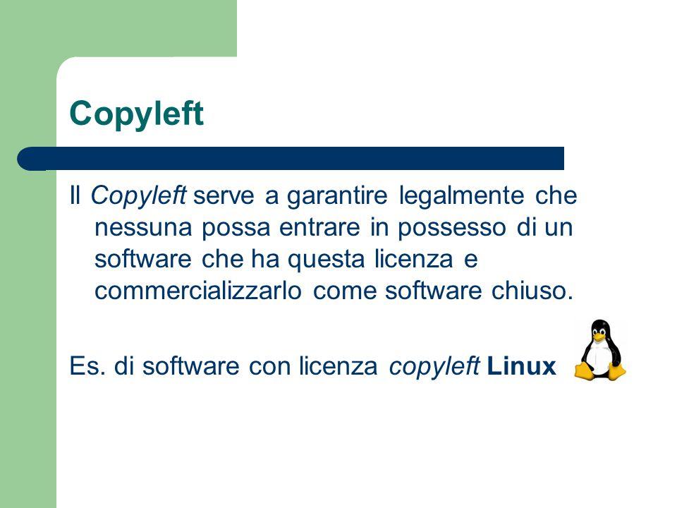 Copyleft Il Copyleft serve a garantire legalmente che nessuna possa entrare in possesso di un software che ha questa licenza e commercializzarlo come
