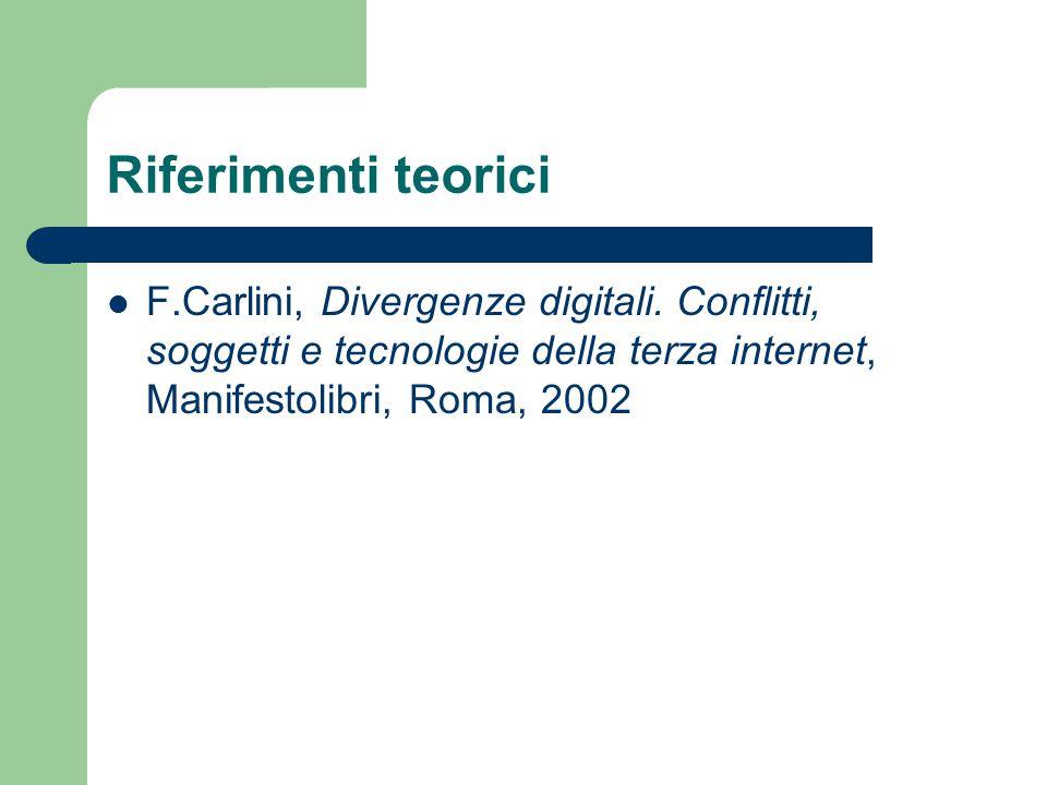Riferimenti teorici F.Carlini, Divergenze digitali. Conflitti, soggetti e tecnologie della terza internet, Manifestolibri, Roma, 2002