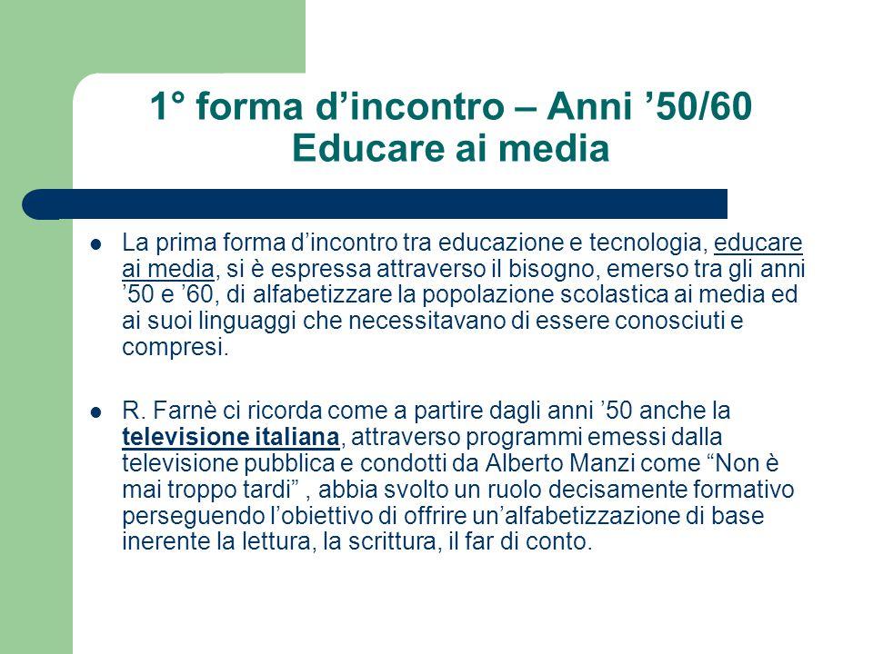 1° forma d'incontro – Anni '50/60 Educare ai media La prima forma d'incontro tra educazione e tecnologia, educare ai media, si è espressa attraverso i
