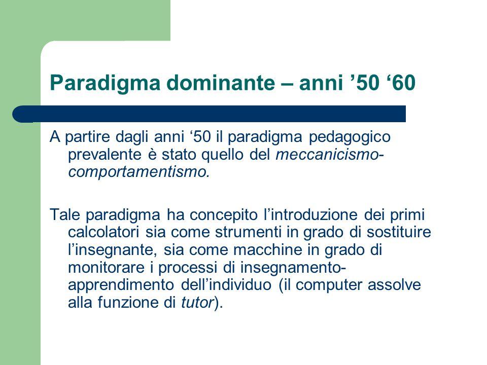 Paradigma dominante – anni '50 '60 A partire dagli anni '50 il paradigma pedagogico prevalente è stato quello del meccanicismo- comportamentismo. Tale