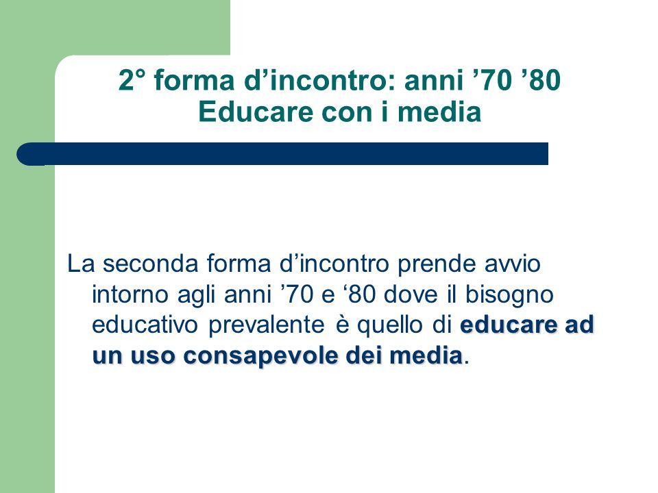 2° forma d'incontro: anni '70 '80 Educare con i media educare ad un uso consapevole dei media La seconda forma d'incontro prende avvio intorno agli an