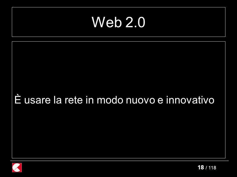 18 / 118 Web 2.0 È usare la rete in modo nuovo e innovativo