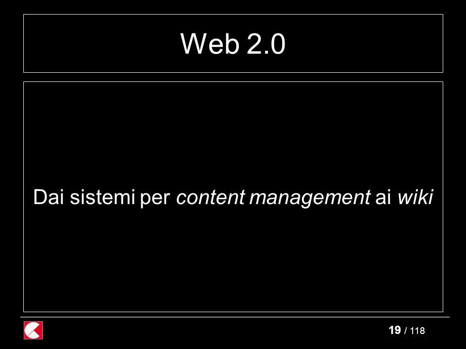 19 / 118 Web 2.0 Dai sistemi per content management ai wiki