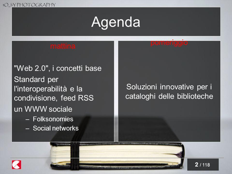 2 / 118 Agenda mattina Web 2.0 , i concetti base Standard per l interoperabilità e la condivisione, feed RSS un WWW sociale –Folksonomies –Social networks pomeriggio Soluzioni innovative per i cataloghi delle biblioteche