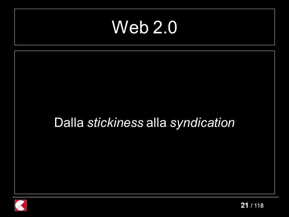 21 / 118 Web 2.0 Dalla stickiness alla syndication