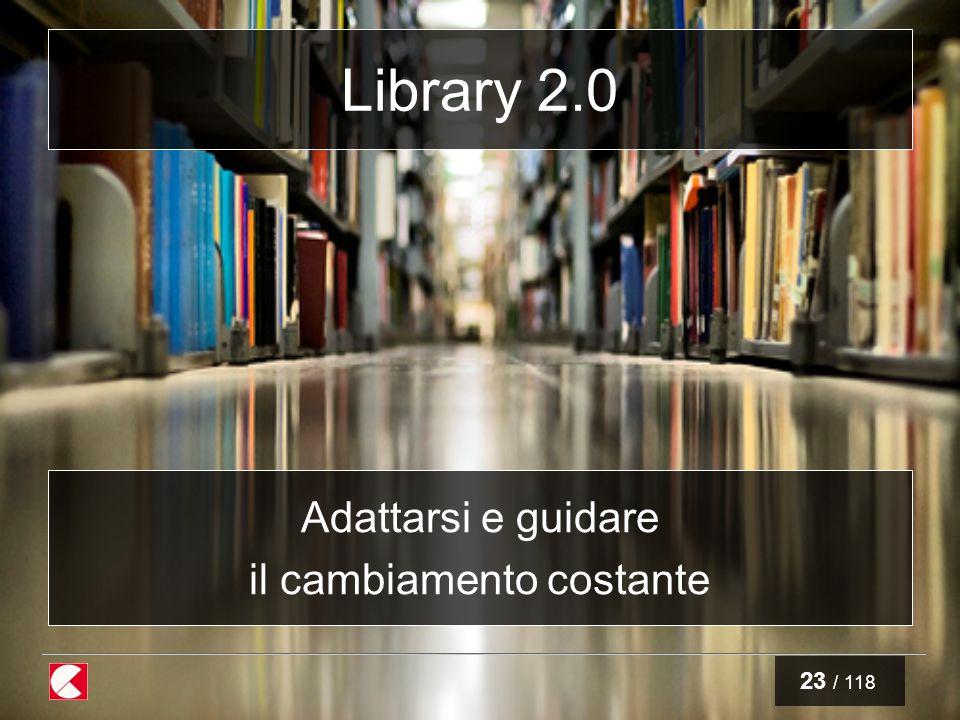 23 / 118 Library 2.0 Adattarsi e guidare il cambiamento costante