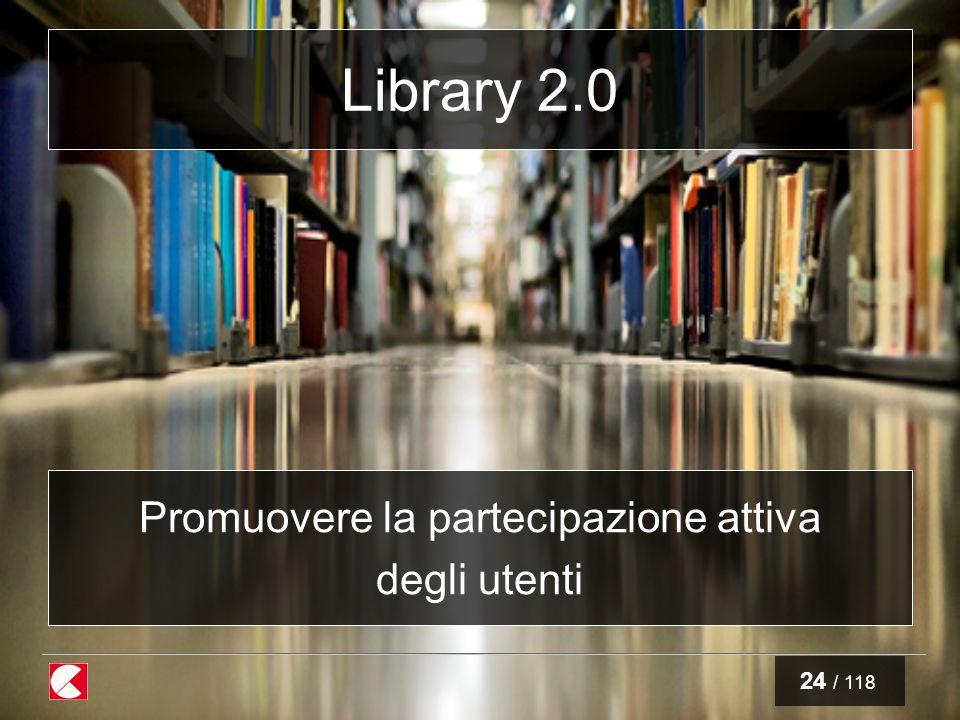 24 / 118 Library 2.0 Promuovere la partecipazione attiva degli utenti