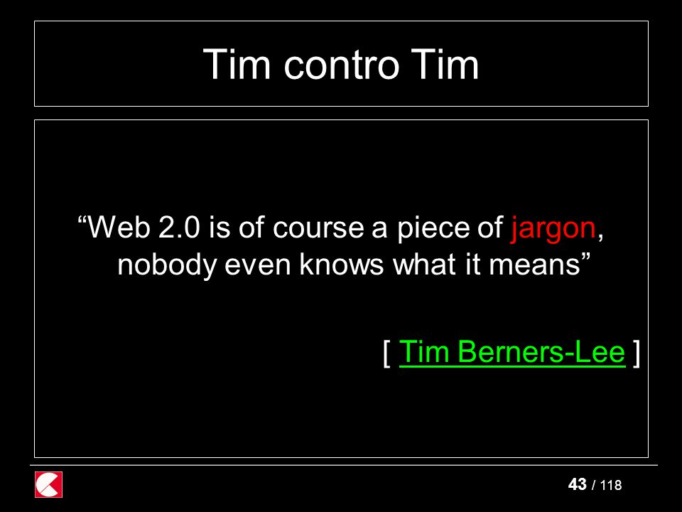 43 / 118 Tim contro Tim Web 2.0 is of course a piece of jargon, nobody even knows what it means [ Tim Berners-Lee ]Tim Berners-Lee