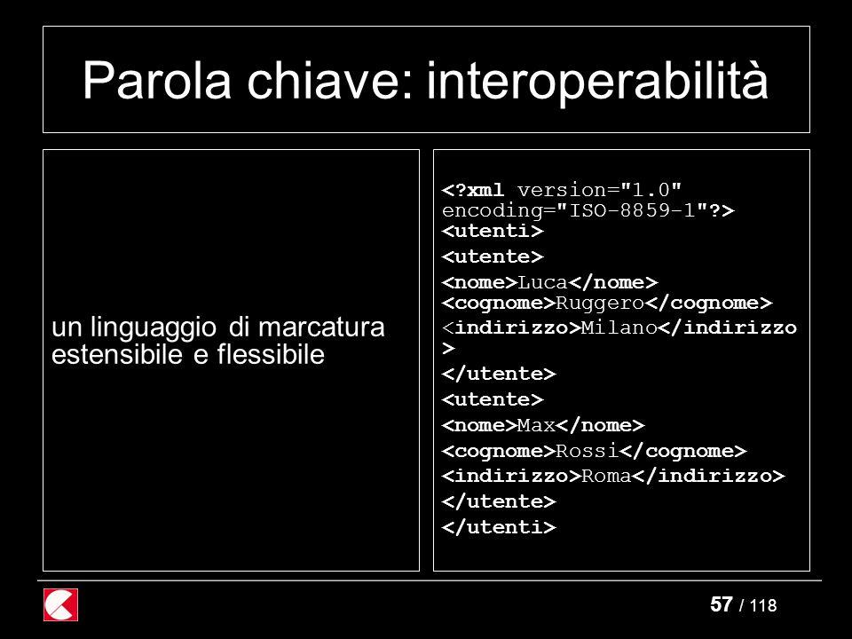 57 / 118 Parola chiave: interoperabilità un linguaggio di marcatura estensibile e flessibile Luca Ruggero Milano Max Rossi Roma