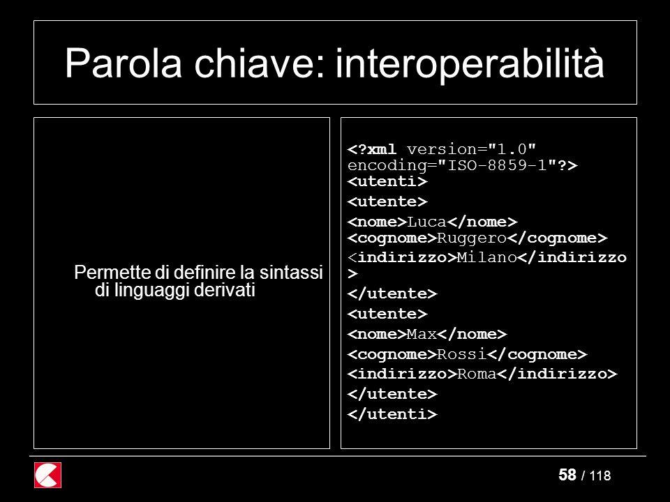 58 / 118 Parola chiave: interoperabilità Permette di definire la sintassi di linguaggi derivati Luca Ruggero Milano Max Rossi Roma