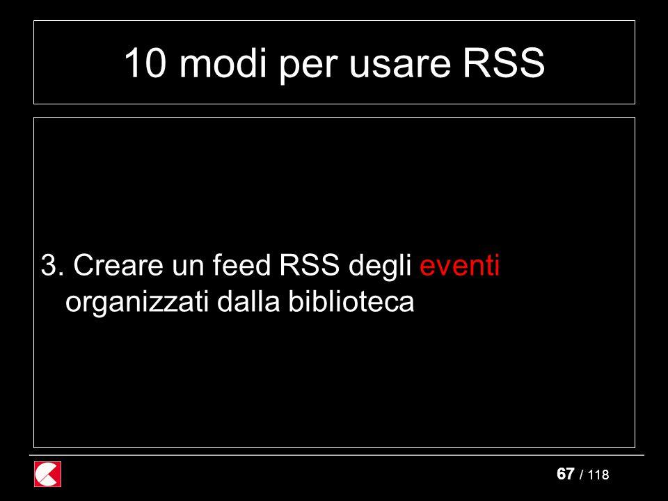 67 / 118 10 modi per usare RSS 3. Creare un feed RSS degli eventi organizzati dalla biblioteca