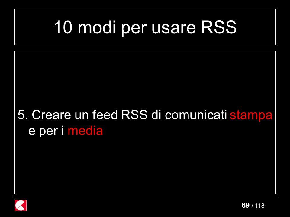 69 / 118 10 modi per usare RSS 5. Creare un feed RSS di comunicati stampa e per i media